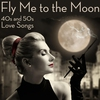 Couverture de l'album Fly Me to the Moon: 40s and 50s Love Songs