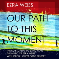 Couverture du titre Our Path to This Moment - The Rob Scheps Big Band Plays the Music of Ezra Weiss (feat. Greg Gisbert)