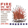 Couverture de l'album Fire in My Bones: Raw + Rare + Otherworldly African-American Gospel [1944-2007]