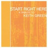 Cover of the album Start Right Here: Tribute to Keith Green