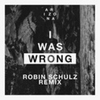 Couverture du titre I Was Wrong (Robin Schulz Remix)